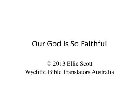 Our God is So Faithful © 2013 Ellie Scott Wycliffe Bible Translators Australia.