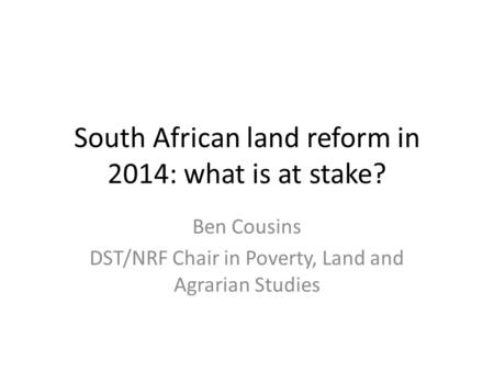 South African land reform in 2014: what is at stake? Ben Cousins DST/NRF Chair in Poverty, Land and Agrarian Studies.