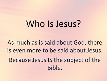 Who Is Jesus? As much as is said about God, there is even more to be said about Jesus. Because Jesus IS the subject of the Bible.