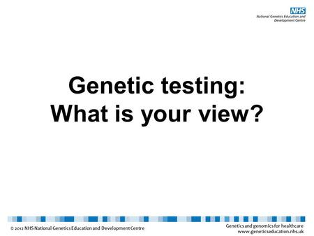 Genetics and genomics for healthcare www.geneticseducation.nhs.uk © 2012 NHS National Genetics Education and Development Centre Genetic testing: What is.