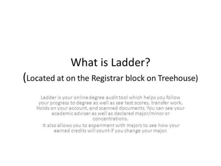What is Ladder? ( Located at on the Registrar block on Treehouse) Ladder is your online degree audit tool which helps you follow your progress to degree.