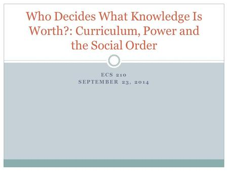 ECS 210 SEPTEMBER 23, 2014 Who Decides What Knowledge Is Worth?: Curriculum, Power and the Social Order.