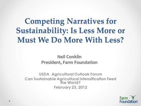 Competing Narratives for Sustainability: Is Less More or Must We Do More With Less? USDA Agricultural Outlook Forum Can Sustainable Agricultural Intensification.