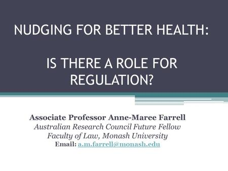 NUDGING FOR BETTER HEALTH: IS THERE A ROLE FOR REGULATION? Associate Professor Anne-Maree Farrell Australian Research Council Future Fellow Faculty of.