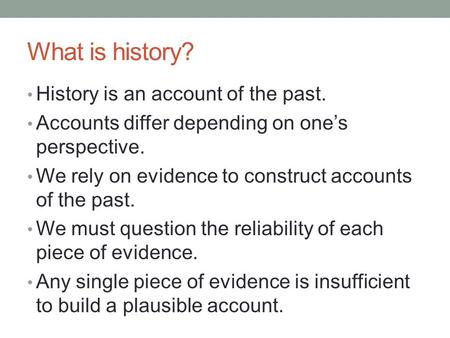 What is history? History is an account of the past.