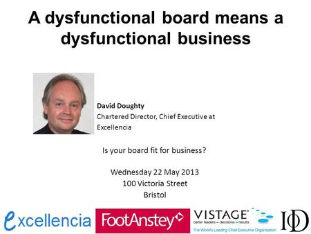 A dysfunctional board means a dysfunctional business David Doughty Chartered Director, Chief Executive at Excellencia Is your board fit for business? Wednesday.