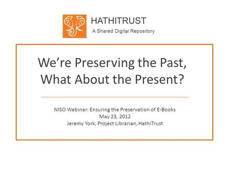 HATHITRUST A Shared Digital Repository We're Preserving the Past, What About the Present? NISO Webinar: Ensuring the Preservation of E-Books May 23, 2012.