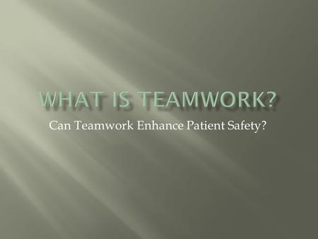 Can Teamwork Enhance Patient Safety?.  Teamwork is a set of interrelated behaviors, cognitions and attitudes that combine to facilitate coordinated,