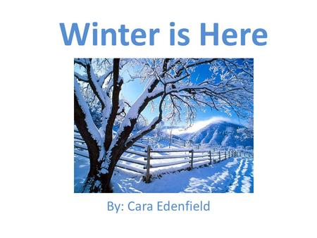 Winter is Here By: Cara Edenfield. The leaves have fallen off the trees and it is getting cold outside because… Winter is here.