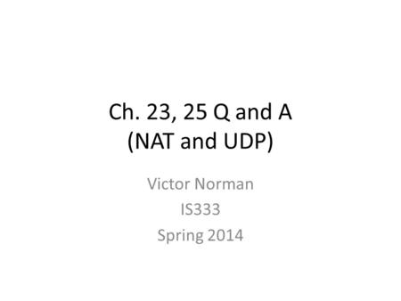 Ch. 23, 25 Q and A (NAT and UDP) Victor Norman IS333 Spring 2014.