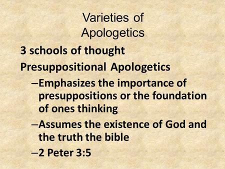 Varieties of Apologetics 3 schools of thought Presuppositional Apologetics – Emphasizes the importance of presuppositions or the foundation of ones thinking.