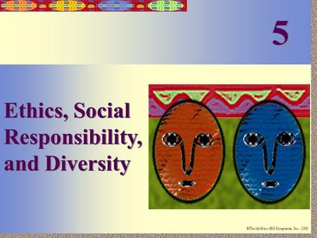 Irwin/McGraw-Hill ©The McGraw-Hill Companies, Inc., 2000 5-1 Ethics, Social Responsibility, and Diversity 5 5.