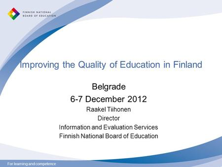 For learning and competence Improving the Quality of Education in Finland Belgrade 6-7 December 2012 Raakel Tiihonen Director Information and Evaluation.