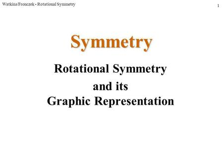 Watkins/Fronczek - Rotational Symmetry 1 Symmetry Rotational Symmetry and its Graphic Representation.