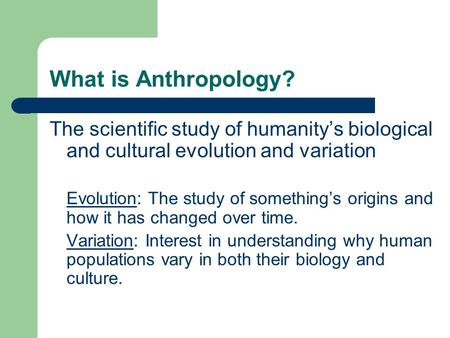 What is Anthropology? The scientific study of humanity's biological and cultural evolution and variation Evolution: The study of something's origins and.