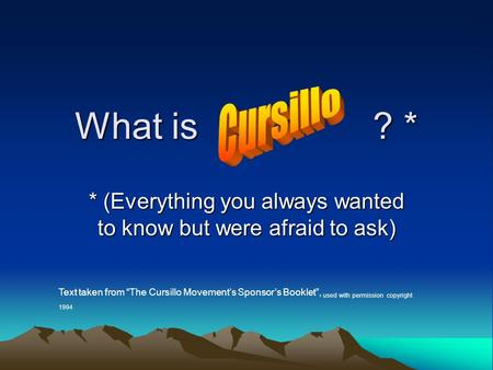"What is ? * * (Everything you always wanted to know but were afraid to ask) Text taken from ""The Cursillo Movement's Sponsor's Booklet"", used with permission."