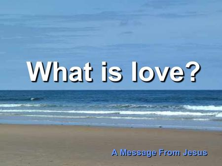 What is love? What is love? A Message From Jesus A Message From Jesus.