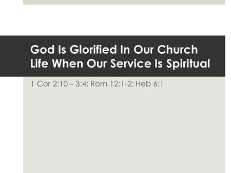 God Is Glorified In Our Church Life When Our Service Is Spiritual 1 Cor 2:10 – 3:4; Rom 12:1-2; Heb 6:1.