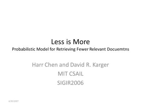 Less is More Probabilistic Model for Retrieving Fewer Relevant Docuemtns Harr Chen and David R. Karger MIT CSAIL SIGIR2006 4/30/2007.