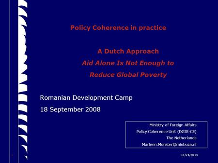 1 11/21/2014 Policy Coherence in practice A Dutch Approach Aid Alone Is Not Enough to Reduce Global Poverty Romanian Development Camp 18 September 2008.