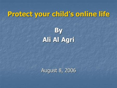 Protect your child's online life By Ali Al Agri August 8, 2006.