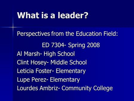 What is a leader? Perspectives from the Education Field: ED 7304- Spring 2008 Al Marsh- High School Clint Hosey- Middle School Leticia Foster- Elementary.