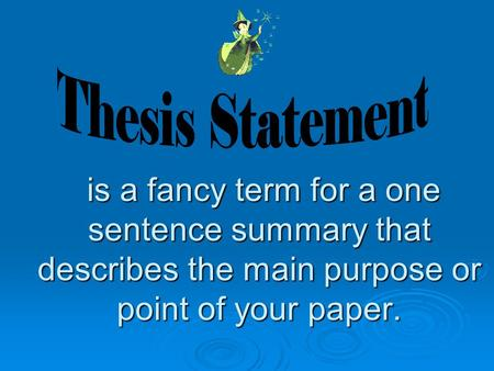 is a fancy term for a one sentence summary that describes the main purpose or point of your paper. is a fancy term for a one sentence summary that describes.