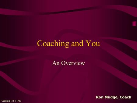 Coaching and You An Overview Version 1.0 11/00 Ron Mudge, Coach.