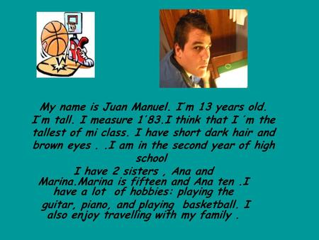 My name is Juan Manuel. I´m 13 years old. I´m tall. I measure 1´83.I think that I ´m the tallest of mi class. I have short dark hair and brown eyes..I.