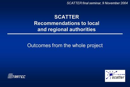 SCATTER final seminar, 9 November 2004 SCATTER Recommendations to local and regional authorities Outcomes from the whole project.