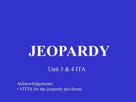 Unit 3 & 4 ITA JEOPARDY Acknowledgements: VITTA for the jeopardy pro-forma.
