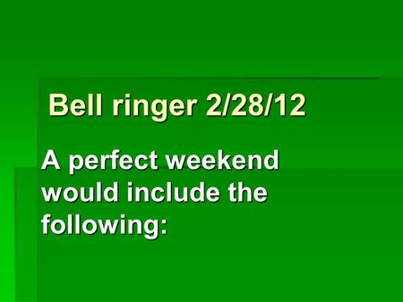 Bell ringer 2/28/12 A perfect weekend would include the following: