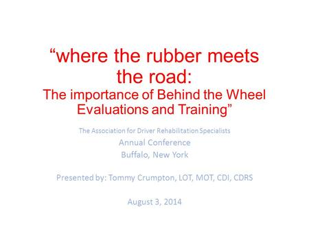 """where the rubber meets the road: The importance of Behind the Wheel Evaluations and Training"" The Association for Driver Rehabilitation Specialists Annual."