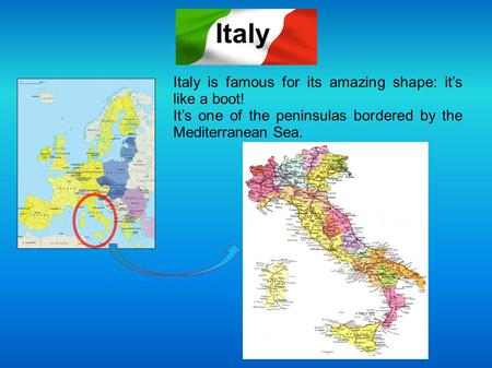 Italy is famous for its amazing shape: it's like a boot! It's one of the peninsulas bordered by the Mediterranean Sea. Italy.