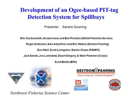 Eric Hockersmith,Gordon Axel, and Earl Prentice (NOAA Fisheries Service) Development of an Ogee-based PIT-tag Detection System for Spillbays Roger Anderson,