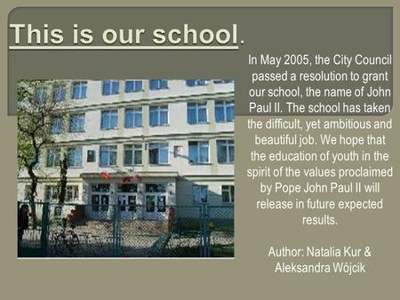In May 2005, the City Council passed a resolution to grant our school, the name of John Paul II. The school has taken the difficult, yet ambitious and.