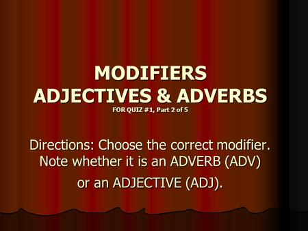 MODIFIERS ADJECTIVES & ADVERBS FOR QUIZ #1, Part 2 of 5 Directions: Choose the correct modifier. Note whether it is an ADVERB (ADV) or an ADJECTIVE (ADJ).