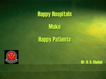 Happy Hospitals Make Happy Patients Dr. R. S. Chahal.