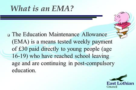 What is an EMA?  The Education Maintenance Allowance (EMA) is a means tested weekly payment of £30 paid directly to young people (age 16-19) who have.