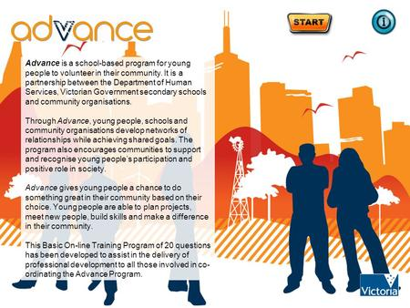 Advance is a school-based program for young people to volunteer in their community. It is a partnership between the Department of Human Services, Victorian.