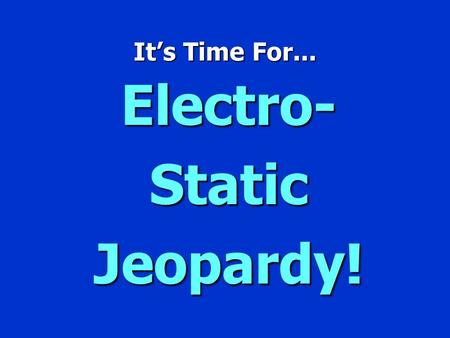 It's Time For... Electro- Static Jeopardy! Jeopardy $100 $200 $300 $400 $500 $100 $200 $300 $400 $500 $100 $200 $300 $400 $500 $100 $200 $300 $400 $500.
