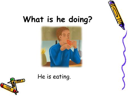 What is he doing? He is eating..