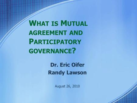 W HAT IS M UTUAL AGREEMENT AND P ARTICIPATORY GOVERNANCE ? Dr. Eric Oifer Randy Lawson August 26, 2010.