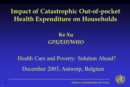 Evidence and Information for Policy 1 Impact of Catastrophic Out-of-pocket Health Expenditure on Households Ke Xu GPE/EIP/WHO Health Care and Poverty: