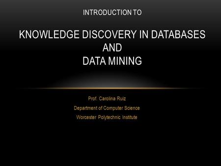 Prof. Carolina Ruiz Department of Computer Science Worcester Polytechnic Institute INTRODUCTION TO KNOWLEDGE DISCOVERY IN DATABASES AND DATA MINING.