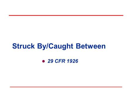Struck By/Caught Between 29 CFR 1926 Objectives In this course, we will:  Recognize potential struck by/caught between scenarios  Identify and recognize.
