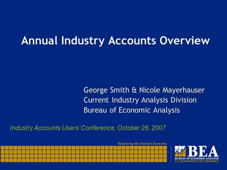 Annual Industry Accounts Overview George Smith & Nicole Mayerhauser Current Industry Analysis Division Bureau of Economic Analysis Industry Accounts Users'