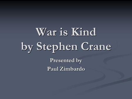 War is Kind by Stephen Crane Presented by Paul Zimbardo.