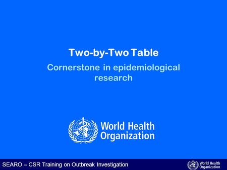 SEARO – CSR Training on Outbreak Investigation Two-by-Two Table Cornerstone in epidemiological research.