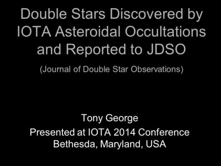 Double Stars Discovered by IOTA Asteroidal Occultations and Reported to JDSO (Journal of Double Star Observations) Tony George Presented at IOTA 2014 Conference.